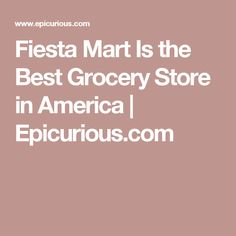 Fiesta Mart Is the Best Grocery Store in America | Epicurious.com