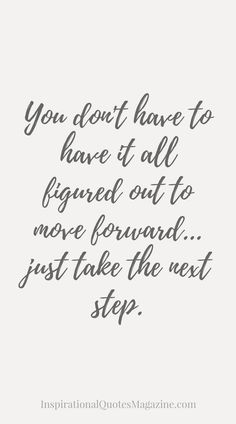 You don't have to have it all figured out to move forward...just take the next step. Inspirational Quote about Life