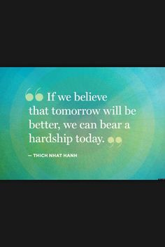 it we believe that tomorrow will be better, we can bear a hardship today. thich nhat hanh - Collection Of Inspiring Quotes, Sayings, Images Great Quotes, Quotes To Live By, Me Quotes, Motivational Quotes, Inspirational Quotes, Spirit Quotes, Hurt Quotes, Qoutes, Auntie Quotes