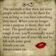 The sad truth is that there are some people who will only be there for you as long as you have something they need. When you no longer serve a purpose to them, they will leave. The good news is, if you tough it out, you'll eventually weed these people out Bad Friend Quotes, Mom Quotes, People Quotes, Quotes To Live By, Best Quotes, Life Quotes, Awesome Quotes, Favorite Quotes, Work Friends