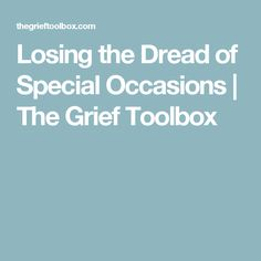Losing the Dread of Special Occasions | The Grief Toolbox
