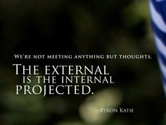 We're not meeting anything but thoughts.  The external is the internal projected. —Byron Katie