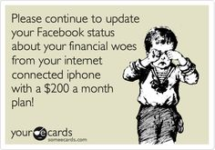 Please continue to update your Facebook status about your financial woes from your internet connected iphone with a $200 a month plan!