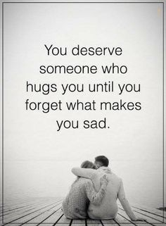 quotes You deserve someone who hugs you until you forget what makes you sad.