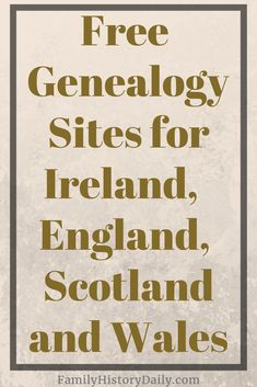 5 Free Genealogy Sites for England, Scotland and Ireland Researching ancestors from England, Scotland, Wales or Ireland? Here's a list of free genealogy sites for the UK and Ireland where you can find everything from census returns and military