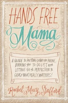 Hands Free Mama: A Guide to Putting Down the Phone, Burning the To-Do List, and Letting Go of Perfection to Grasp What Really Matters! by Rachel Macy Stafford, http://www.amazon.com/dp/B00DL10HF8/ref=cm_sw_r_pi_dp_kO6.sb0E6XWM4