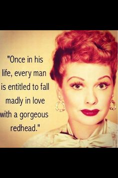 my husband is the luckiest man alive, not only did he happen to fall in love with a redhead, he feel in love with someone who loves him back just as much