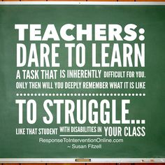Dare to learn a task that is inherently difficult for you - You'll gain a better understanding of your struggling learners