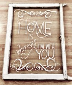 Home is wherever I'm with you...Upcycled window pane  http://www.curatorsoflifestyle.com/blog