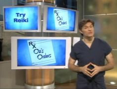 "Dr. Oz's first ""Doctor's Order"" is to ""Try Reiki"".  Dr Oz's wife is a Reiki master."