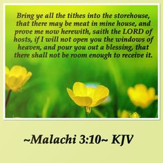 Bring ye all the tithes into the storehouse, that there may be meat in mine house, and prove me now herewith, saith the LORD of hosts, if I will not open you the windows of heaven, and pour you out a blessing, that there shall not be room enough to receive it. ~Malachi 3:10~ KJV