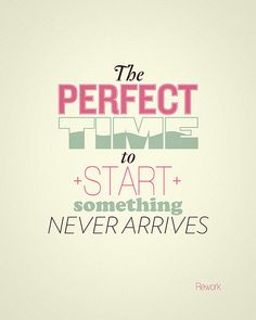 """The perfect time to start something never arrives."""