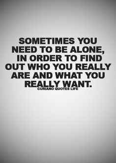 Sometimes you need you be alone, in order to find out who you really are and what you really want