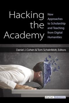 Hacking the Academy: New Approaches to Scholarship and Teaching from Digital Humanities by Daniel J. Cohen
