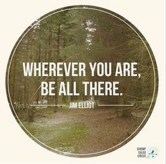 Wherever you are, be ALL there. Live to the hilt every situation you be the will of God. ~ Jim Elliot