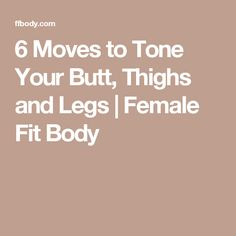 6 Moves to Tone Your Butt, Thighs and Legs | Female Fit Body