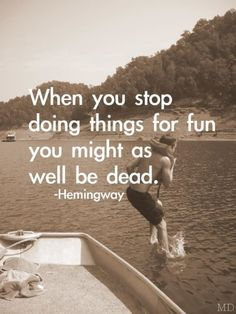 """When you stop doing things for fun, you might as well be dead."" Ernest Hemingway"