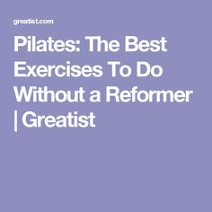 Pilates: The Best Exercises To Do Without a Reformer | Greatist