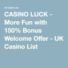 CASINO LUCK - More Fun with 150% Bonus Welcome Offer - UK Casino List