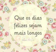 ♥♥♥ Que os dias felizes sejam mais longos. ♥♥♥