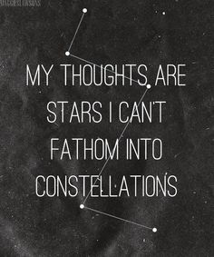 my thoughts are stars I can't fathom into constellations