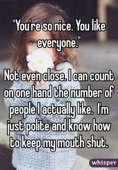 """""You're so nice. You like everyone.""Not even close. I can count on one hand the number of people I actually like.  I'm just polite and know how to keep my mouth shut."""