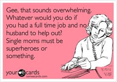 Funny Sympathy Ecard: Gee, that sounds overwhelming. Whatever would you do if you had a full time job and no husband to help out? Single moms must be superheroes or something.