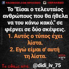"""Το """"Είσαι ο τελευταίος ανθρώπους που θα ήθελα να του κάνω κακό."""" σε φέρνει σε δύο σκέψεις. 1 Αυτός ο τύπος έχει λίστα. 2 Εγώ είμαι σ' αυτή τη λίστα.  @didi_iv_75 Funny Greek, Try Not To Laugh, Greek Quotes, Common Sense, True Words, Funny Photos, Funny Memes, 1, Angel"""