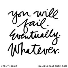 You will fail. Eventually. Whatever. @DanielleLaPorte #Truthbomb http://www.daniellelaporte.com/truthbomb/truthbomb-755/