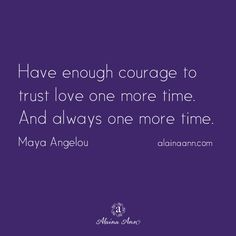 Have enough courage to trust love one more time. And always one more time. Maya Angelou