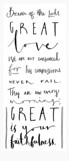 """a-verse-a-day: """"""""Because of the Lord 's great love we are not consumed, for his compassions never fail. They are new every morning; great is your faithfulness."""" Lamentations 3 vs 22 """""""