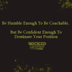 """Be humble enough to be coachable. But be confident enough to dominate your position."