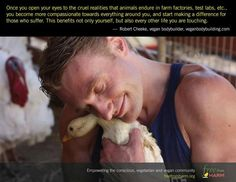 Once you open your eyes to the cruel realities that animals endure in farm factories, test labs, etc. you become more compassionate towards everything around you, + start making a difference for those who suffer. This benefits not only yourself, but also every other life you are touching. Robert Cheeke, veganbodybuilding.com