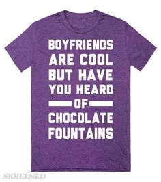 Chocolate Fountains > Boyfriends   Boyfriends are cool but have you heard of chocolate fountains? Having a loving bf is nice and all but you know what is always there for you? Chocolate!!  #Skreened