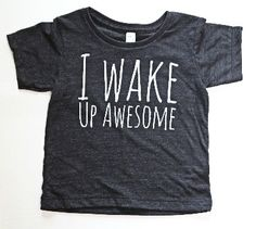 I Wake Up Awesome Modern Kids Tee from threelittlenumbers Love this shirt!!!  Want it for both kids.