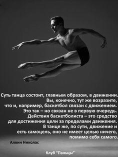 Суть танца состоит, главным образом, в движении. Вы, конечно, тут же возразите, что и, например, баскетбол связан с движением. Это так - но связан не в первую очередь. Действия баскетболиста - это средство для достижения цели за пределами движения. В танце, по сути, движение и есть самоцель, оно не имеет целью ничего, помимо себя самого. Алвин Николас