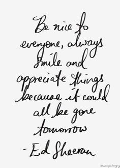 Ed Sheeran always knows the words and ways of my heart and soul. Badass Quotes, Cute Quotes, Great Quotes, Words Quotes, Quotes To Live By, Nice Day Quotes, Always Smile Quotes, Music Quotes, The Words