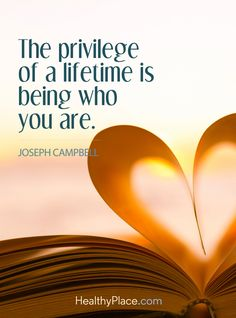 Positive Quote: The privilege of lifetime is being who you are - Joseph Campbell. www.HealthyPlace.com