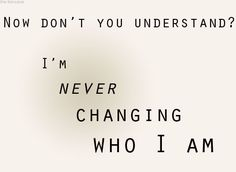 """Now don't you understand…that I'm never changing who I am?"" {Imagine Dragons!!!}"