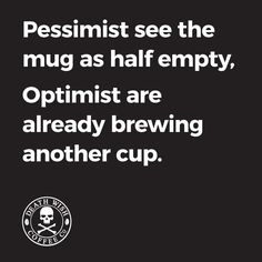 Pessimist see the mug as half empty, Optimist are already brewing another cup.