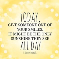 Today, Give someone one of your smiles. It might be the only sunshine they see all day.