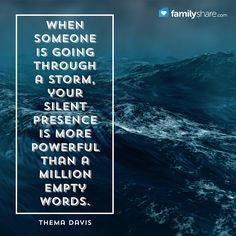 When someone is going through a storm, your silent presence is more powerful than a million empty words. - Thema Davis