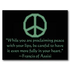 """while you are proclaiming peace with your lips, be careful to have it even more fully in your heart."" - St. Francis of Assisi"