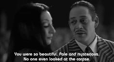 """You were so beautiful. Pale and mysterious... No one even looked at the corpse."" - Gomez"