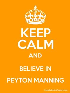 I believe in Peyton Manning..... win or lose..... always and forever. Love Peyton Manning.