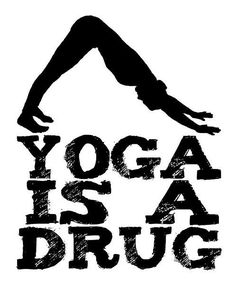 Yoga is a drug. The best kind of course! Enjoyed and repinned by yogapad.com.au