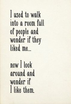 """I used to walk into a room full of people and wonder if they liked me...now I look around and wonder if I like them.""  YES!  #wisdom"