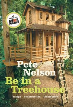Be in a Treehouse: Design / Construction / Inspiration by Pete Nelson
