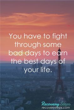 Motivational Quotes:You have to fight through some bad days to earn the best days of your life.  Follow: https://www.pinterest.com/RecoverySteps/
