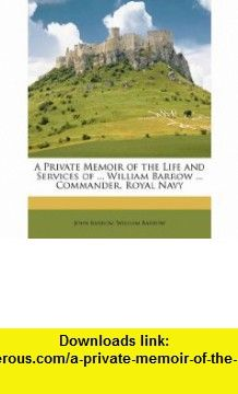 A Private Memoir of the Life and Services of ... William Barrow ... Commander, Royal Navy (9781149707302) John Barrow, William Barrow , ISBN-10: 1149707305  , ISBN-13: 978-1149707302 ,  , tutorials , pdf , ebook , torrent , downloads , rapidshare , filesonic , hotfile , megaupload , fileserve
